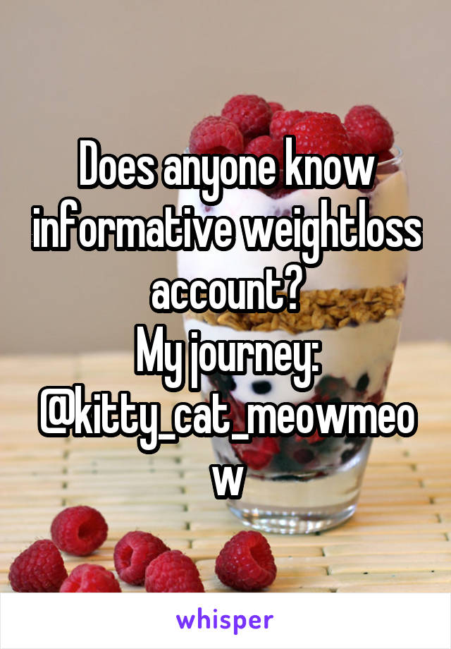 Does anyone know informative weightloss account? My journey: @kitty_cat_meowmeow