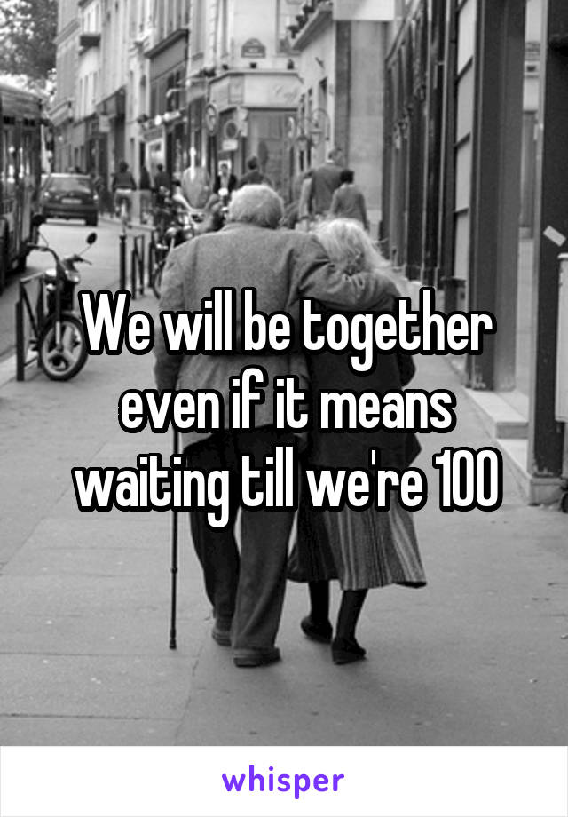 We will be together even if it means waiting till we're 100
