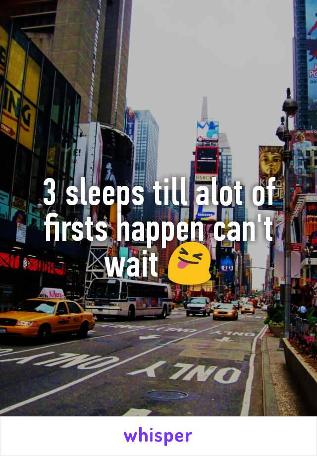 3 sleeps till alot of firsts happen can't wait 😝