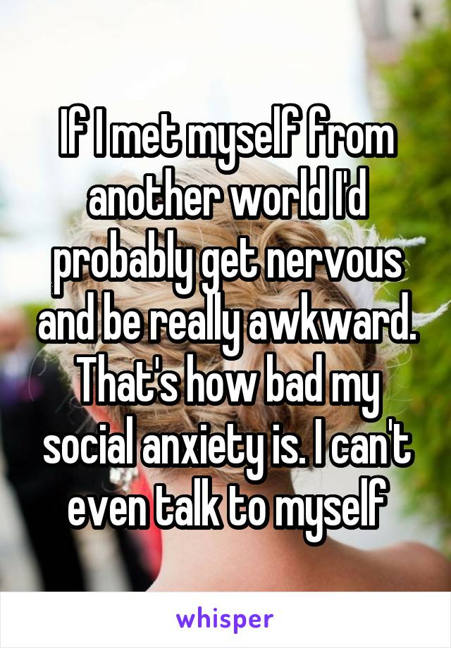 If I met myself from another world I'd probably get nervous and be really awkward. That's how bad my social anxiety is. I can't even talk to myself