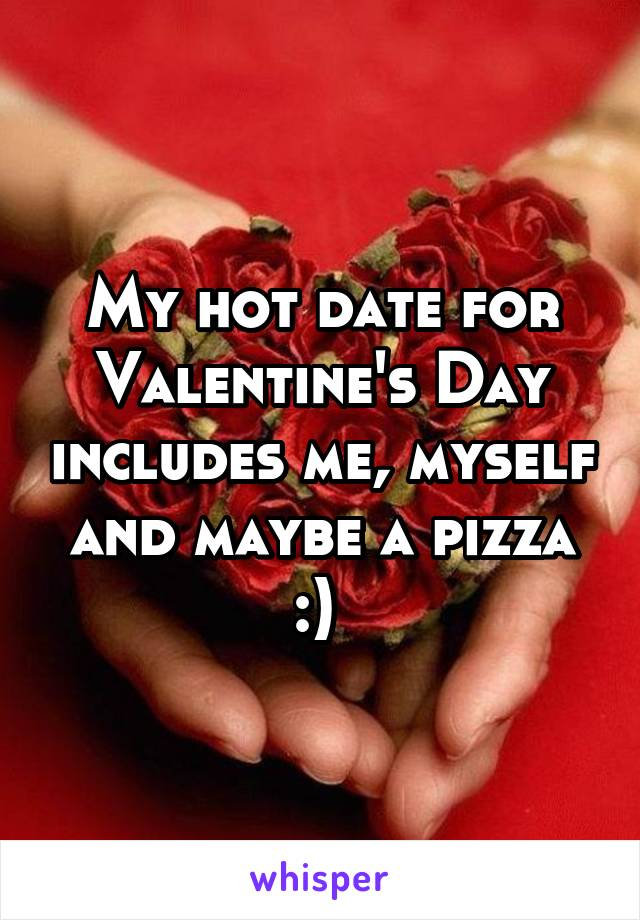 My hot date for Valentine's Day includes me, myself and maybe a pizza :)
