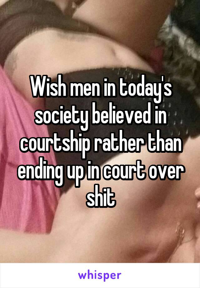 Wish men in today's society believed in courtship rather than ending up in court over shit