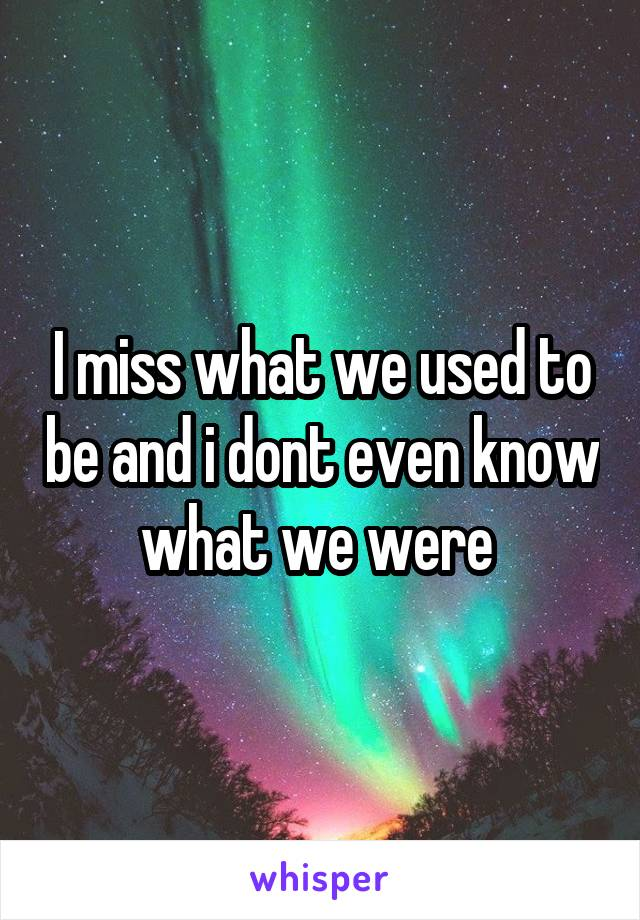 I miss what we used to be and i dont even know what we were