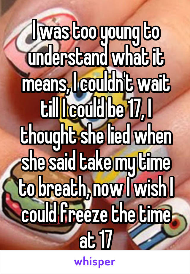 I was too young to understand what it means, I couldn't wait till I could be 17, I thought she lied when she said take my time to breath, now I wish I could freeze the time at 17