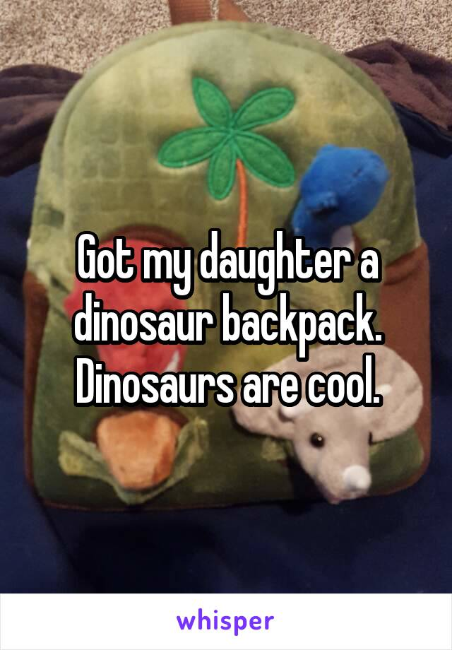 Got my daughter a dinosaur backpack. Dinosaurs are cool.
