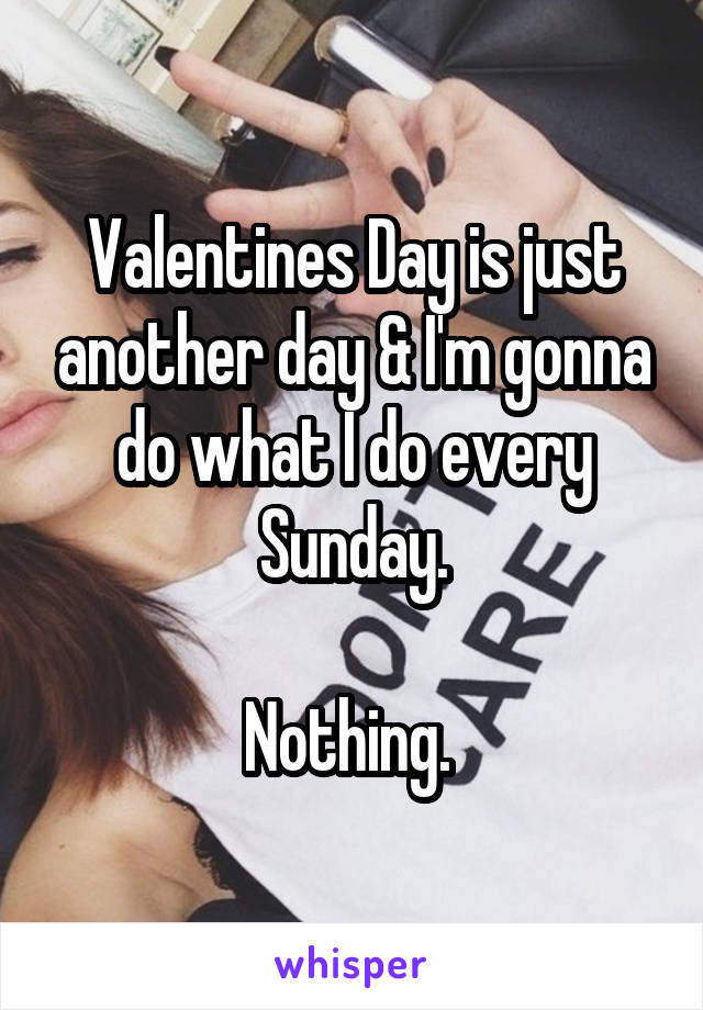 Valentines Day is just another day & I'm gonna do what I do every Sunday.  Nothing.