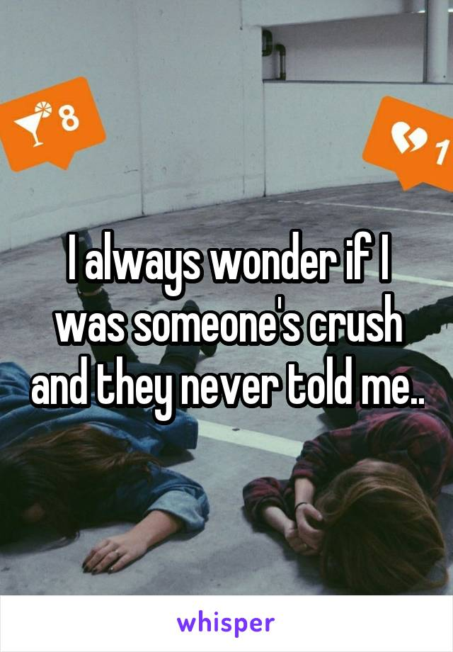 I always wonder if I was someone's crush and they never told me..