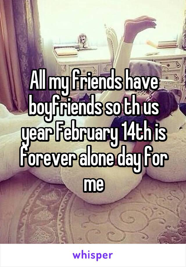 All my friends have boyfriends so th us year February 14th is forever alone day for me