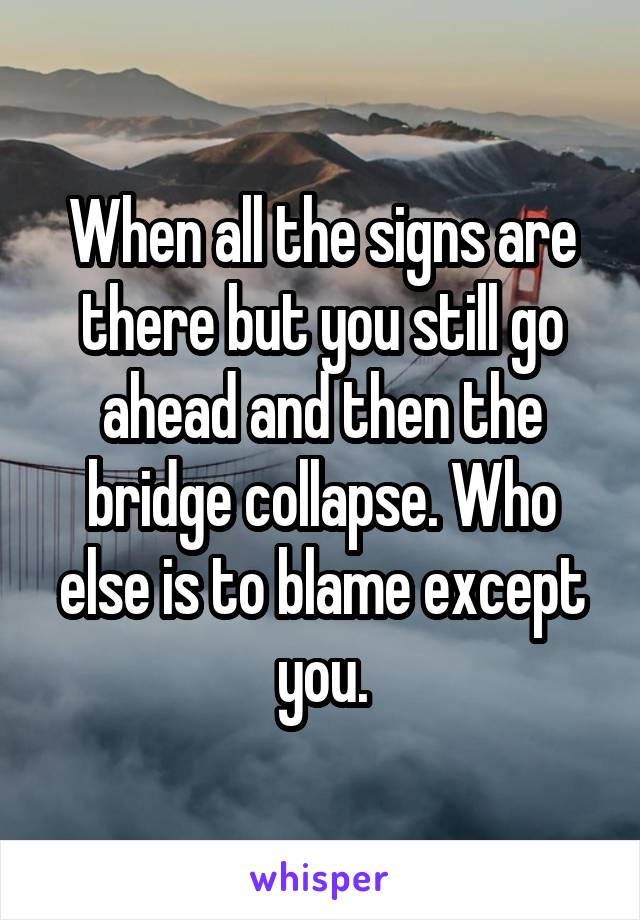 When all the signs are there but you still go ahead and then the bridge collapse. Who else is to blame except you.