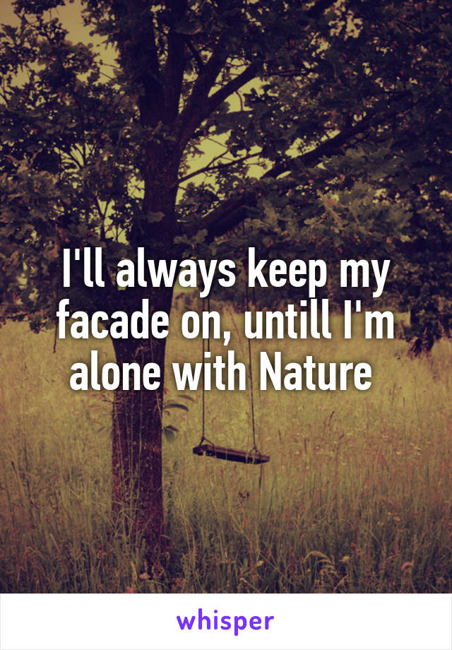 I'll always keep my facade on, untill I'm alone with Nature