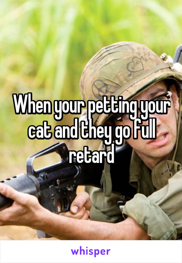 When your petting your cat and they go full retard