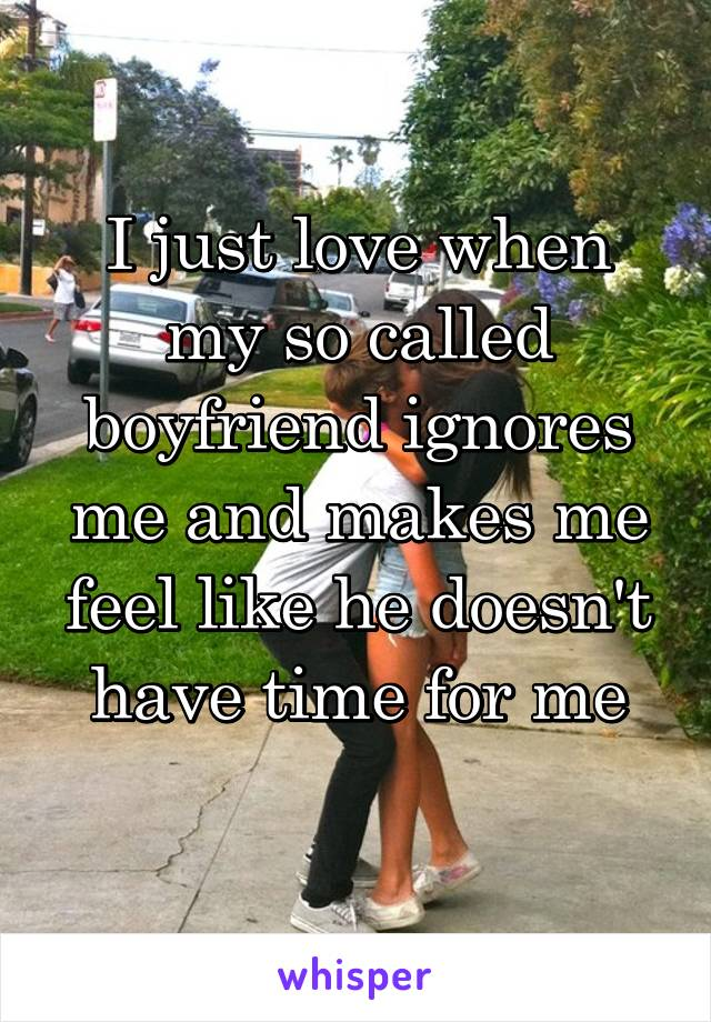 I just love when my so called boyfriend ignores me and makes me feel like he doesn't have time for me