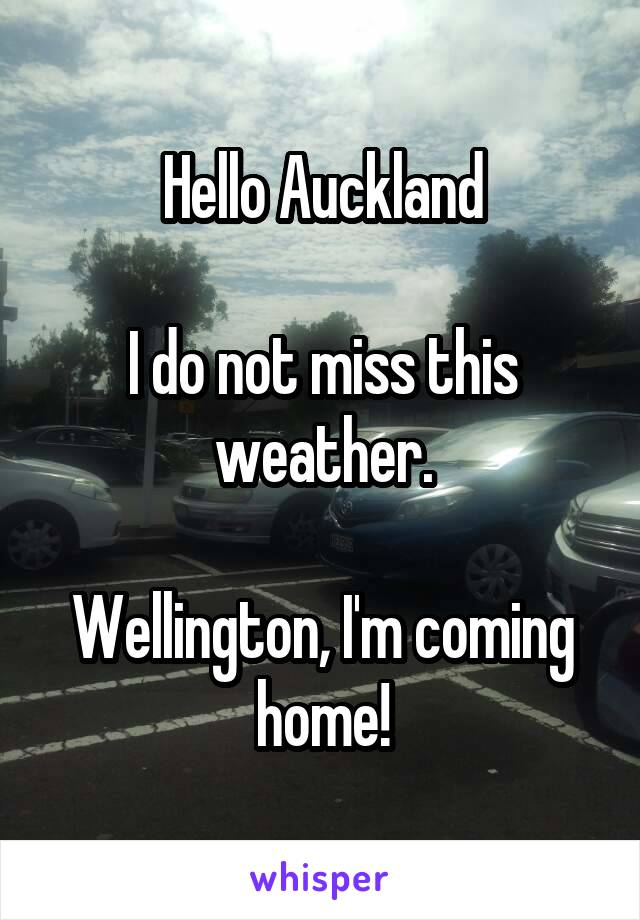 Hello Auckland  I do not miss this weather.  Wellington, I'm coming home!