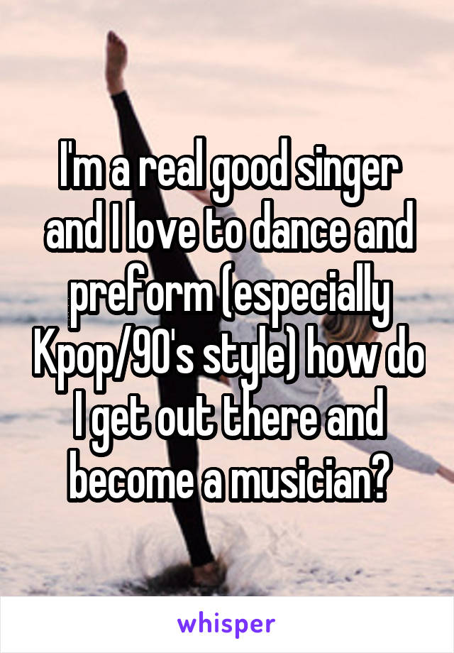I'm a real good singer and I love to dance and preform (especially Kpop/90's style) how do I get out there and become a musician?