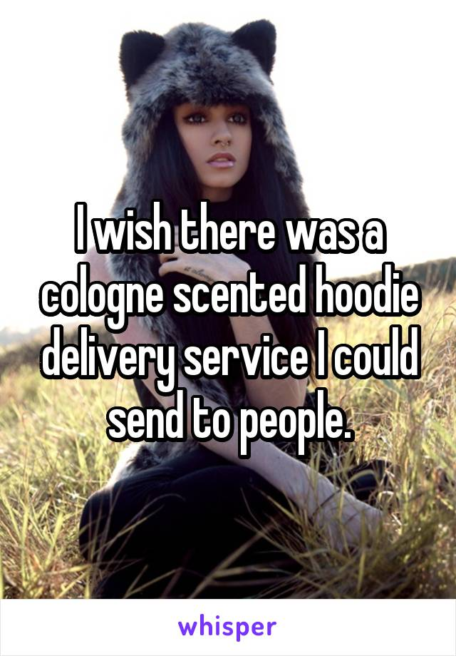 I wish there was a cologne scented hoodie delivery service I could send to people.