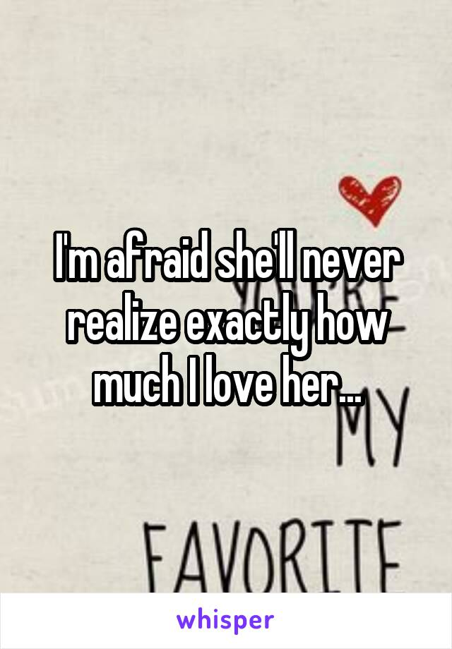 I'm afraid she'll never realize exactly how much I love her...