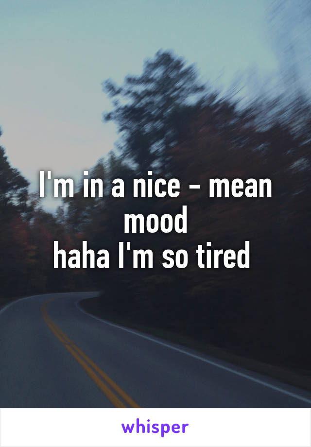 I'm in a nice - mean mood haha I'm so tired