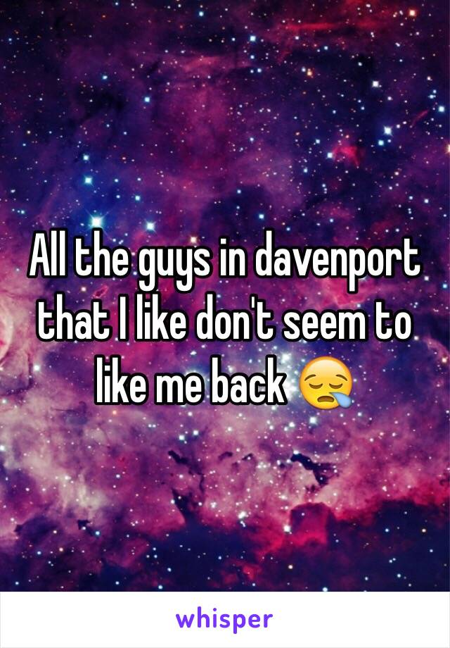 All the guys in davenport that I like don't seem to like me back 😪