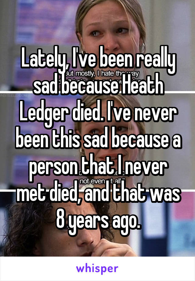 Lately, I've been really sad because Heath Ledger died. I've never been this sad because a person that I never met died, and that was 8 years ago.