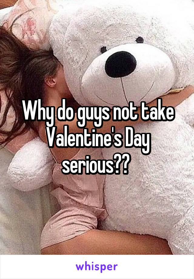 Why do guys not take Valentine's Day serious??