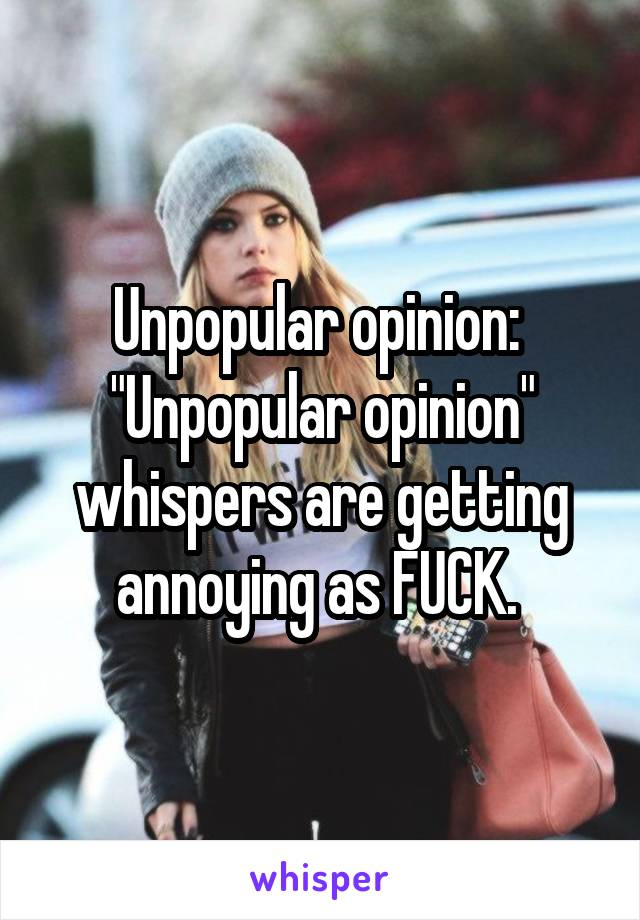 """Unpopular opinion:  """"Unpopular opinion"""" whispers are getting annoying as FUCK."""
