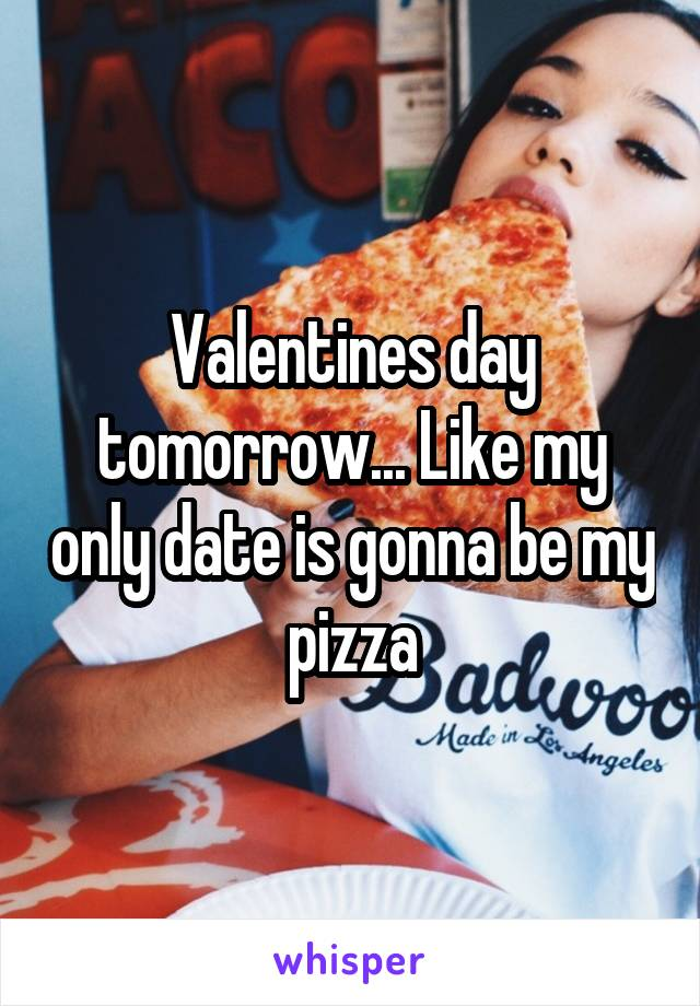 Valentines day tomorrow... Like my only date is gonna be my pizza