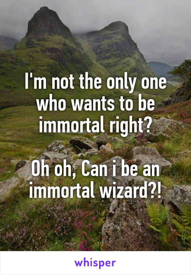 I'm not the only one who wants to be immortal right?  Oh oh, Can i be an immortal wizard?!