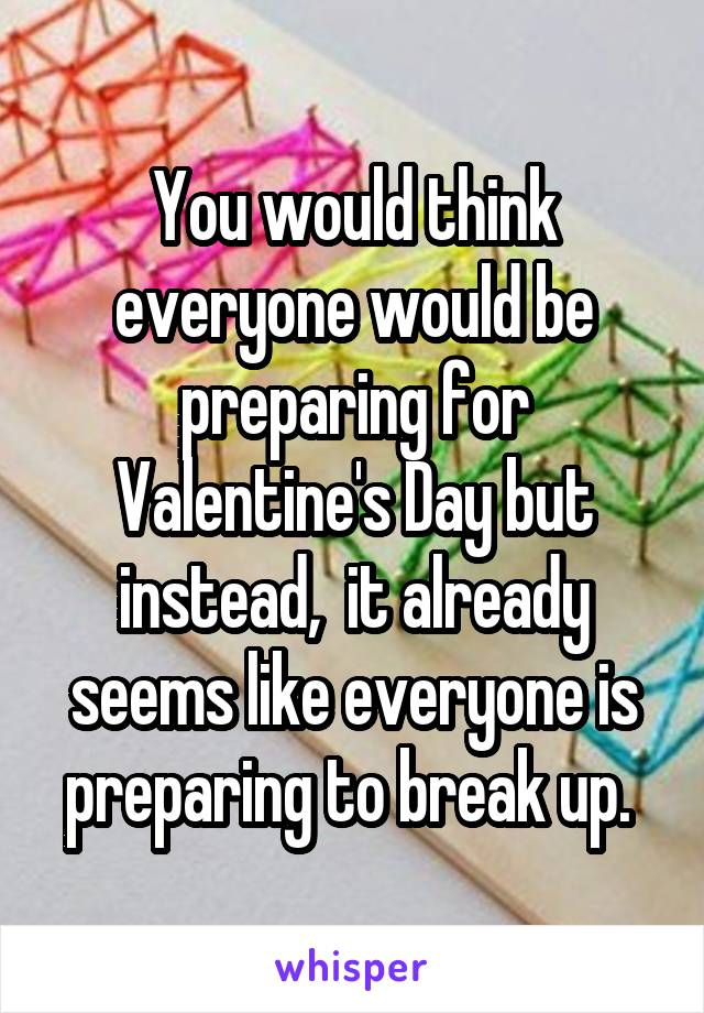 You would think everyone would be preparing for Valentine's Day but instead,  it already seems like everyone is preparing to break up.