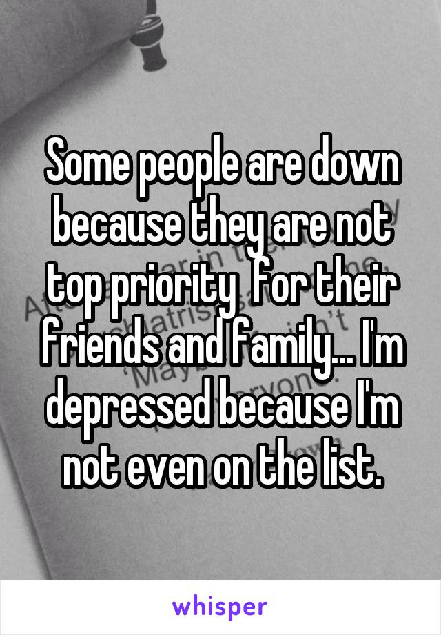 Some people are down because they are not top priority  for their friends and family... I'm depressed because I'm not even on the list.