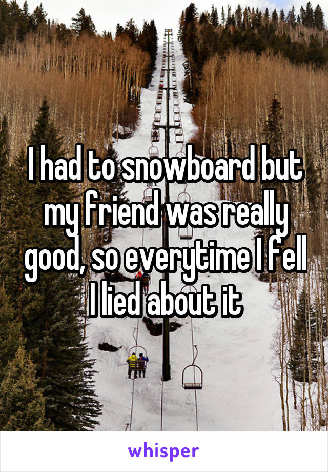 I had to snowboard but my friend was really good, so everytime I fell I lied about it