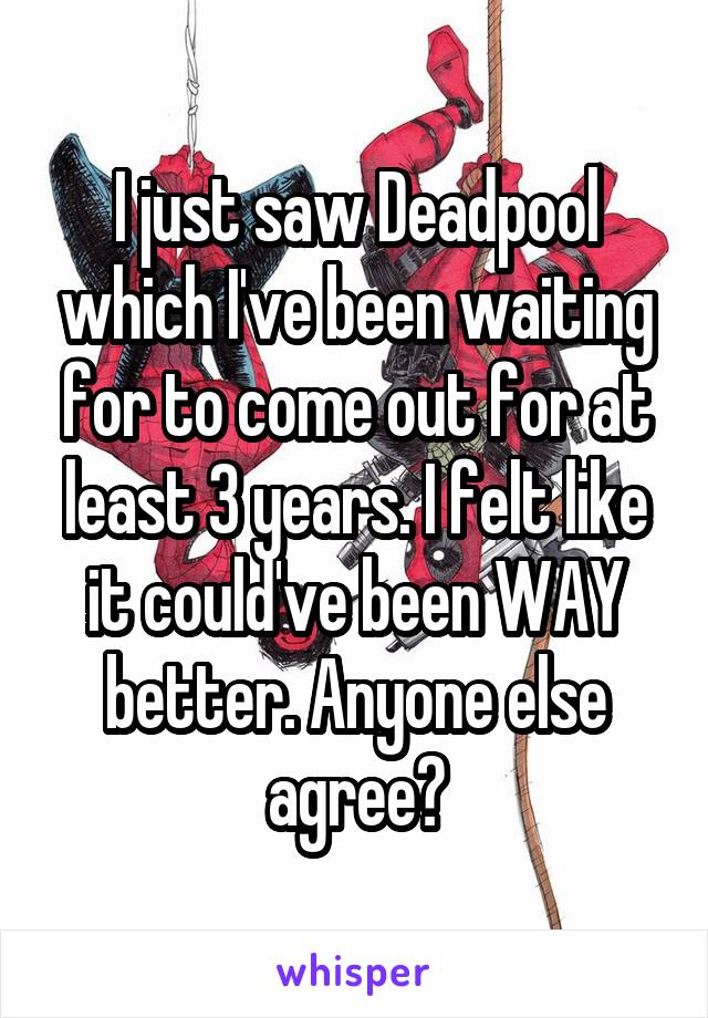 I just saw Deadpool which I've been waiting for to come out for at least 3 years. I felt like it could've been WAY better. Anyone else agree?