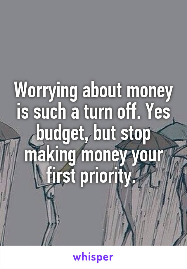 Worrying about money is such a turn off. Yes budget, but stop making money your first priority.