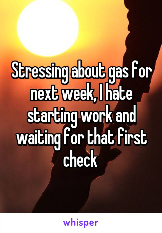 Stressing about gas for next week, I hate starting work and waiting for that first check
