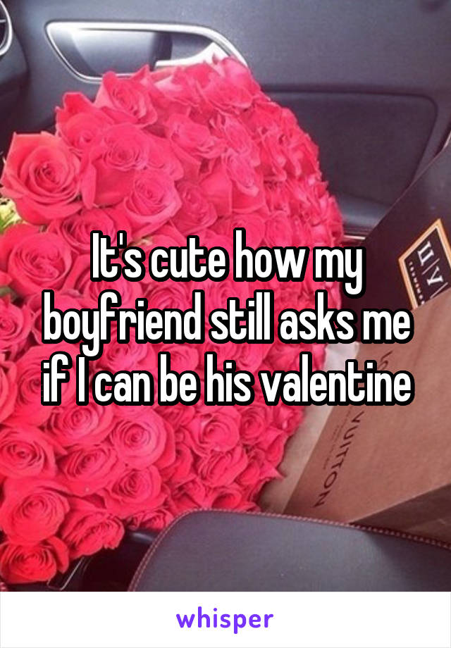 It's cute how my boyfriend still asks me if I can be his valentine