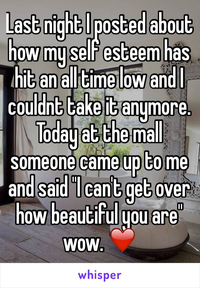 "Last night I posted about how my self esteem has hit an all time low and I couldnt take it anymore. Today at the mall someone came up to me and said ""I can't get over how beautiful you are"" wow. ❤️"