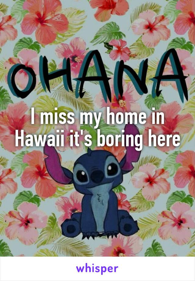 I miss my home in Hawaii it's boring here