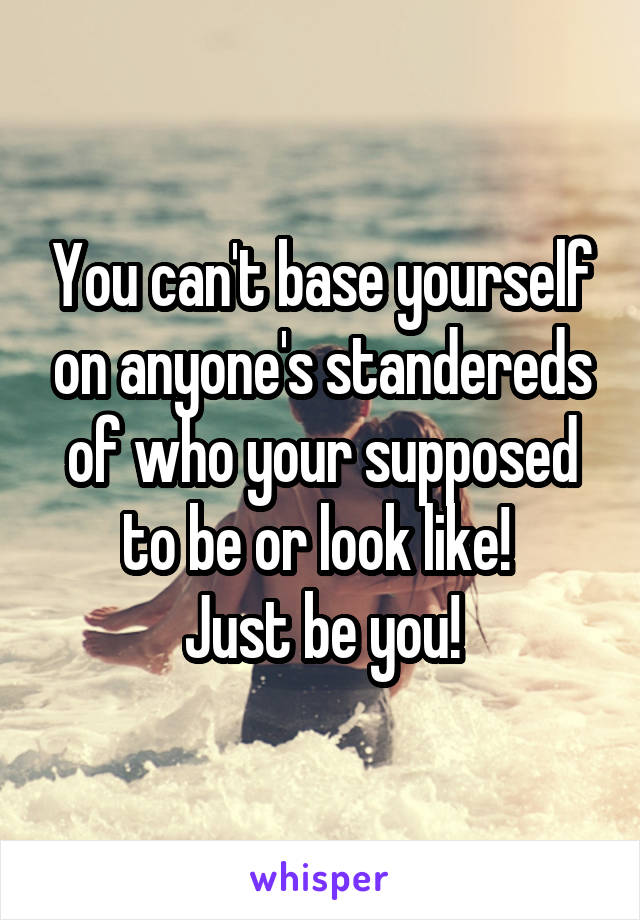 You can't base yourself on anyone's standereds of who your supposed to be or look like!  Just be you!