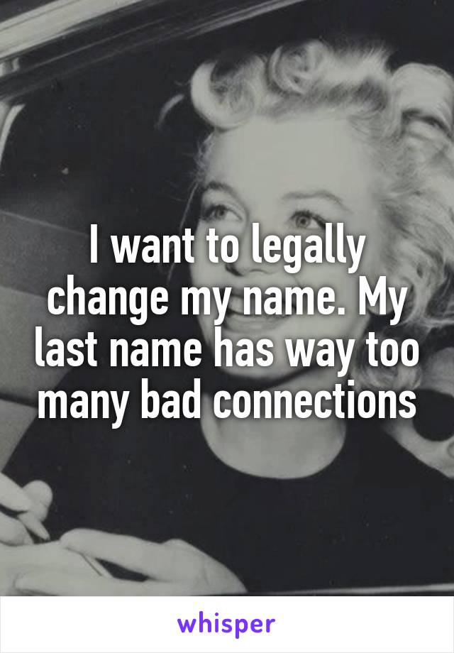 I want to legally change my name. My last name has way too many bad connections