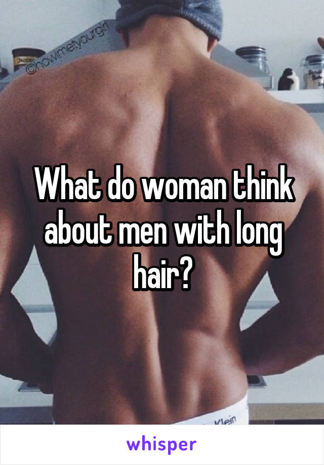 What do woman think about men with long hair?