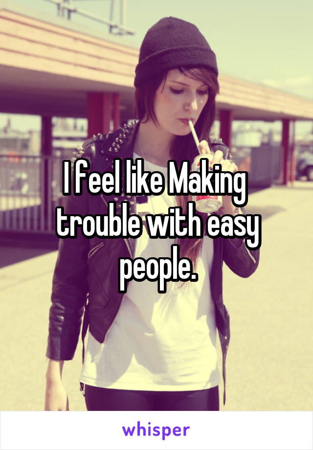 I feel like Making  trouble with easy people.