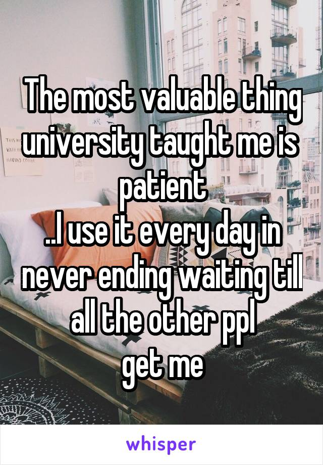 The most valuable thing university taught me is  patient ..I use it every day in never ending waiting till all the other ppl get me