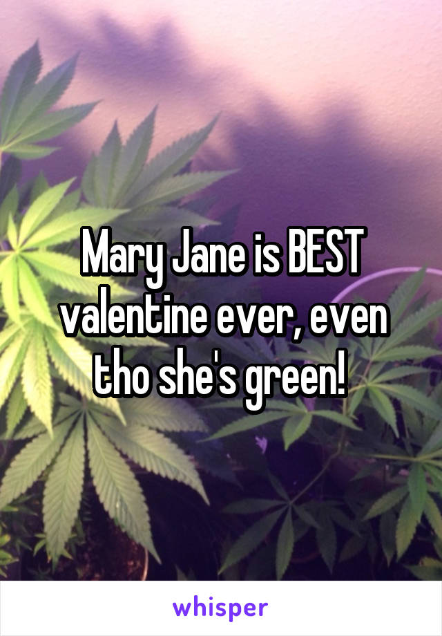 Mary Jane is BEST valentine ever, even tho she's green!
