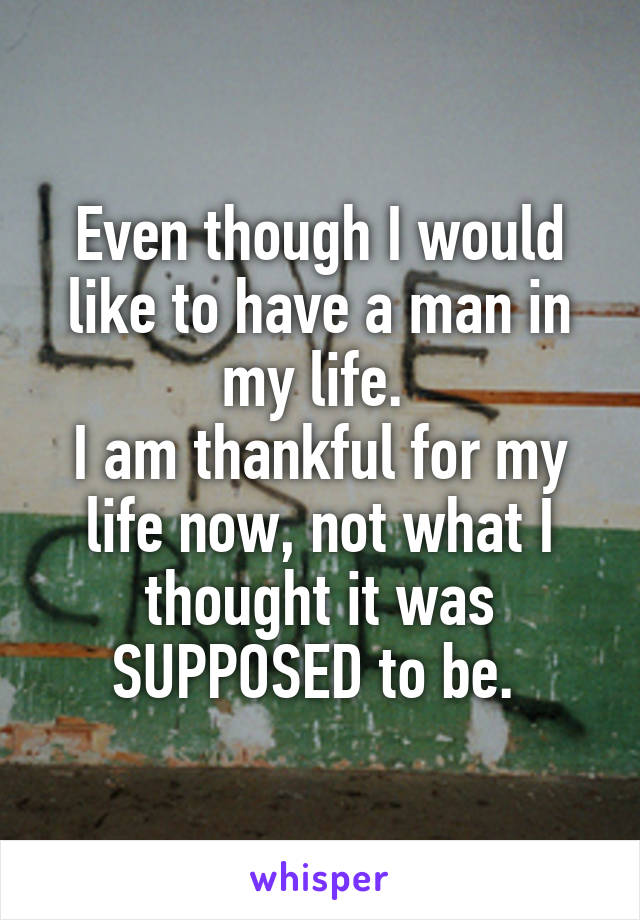 Even though I would like to have a man in my life.  I am thankful for my life now, not what I thought it was SUPPOSED to be.