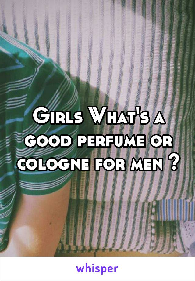 Girls What's a good perfume or cologne for men ?