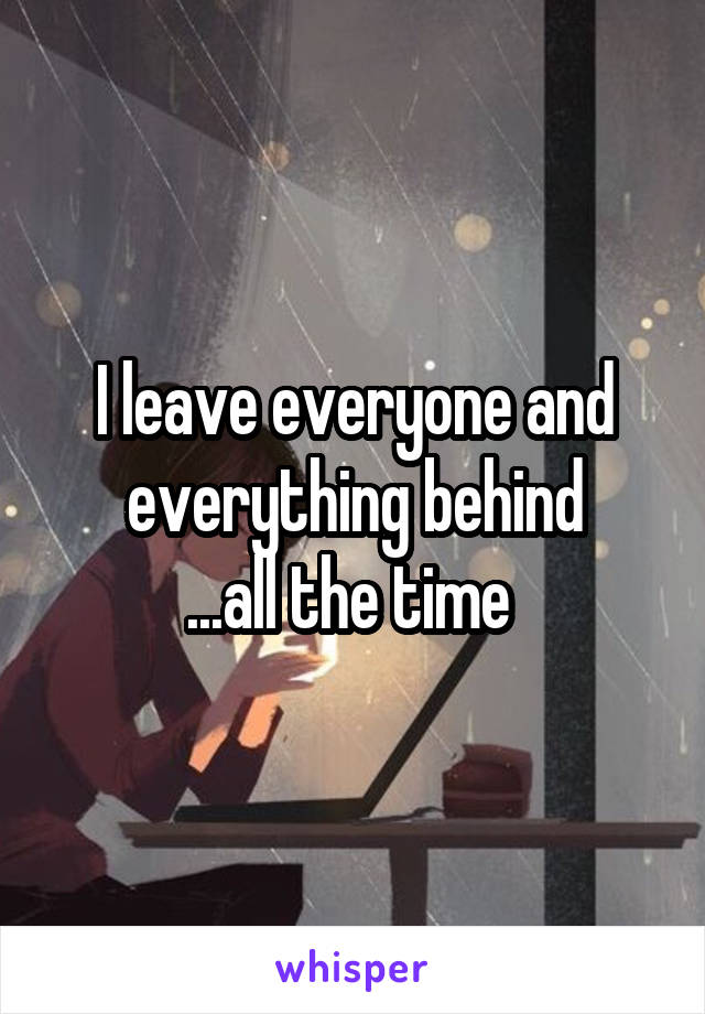 I leave everyone and everything behind ...all the time