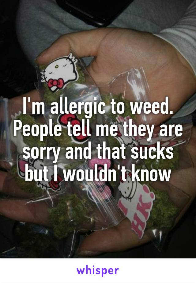 I'm allergic to weed. People tell me they are sorry and that sucks but I wouldn't know
