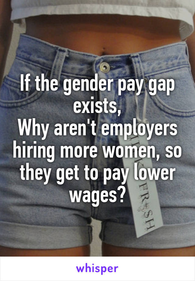 If the gender pay gap exists, Why aren't employers hiring more women, so they get to pay lower wages?