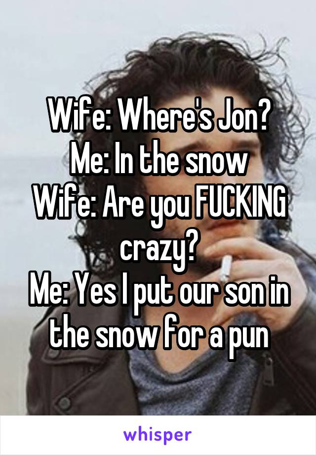 Wife: Where's Jon? Me: In the snow Wife: Are you FUCKING crazy? Me: Yes I put our son in the snow for a pun
