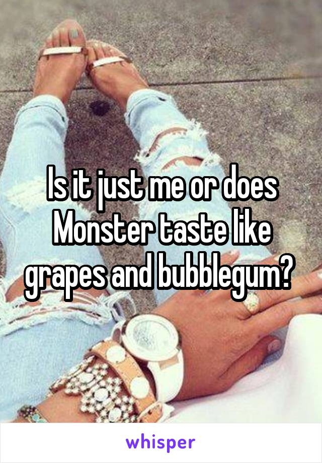 Is it just me or does Monster taste like grapes and bubblegum?