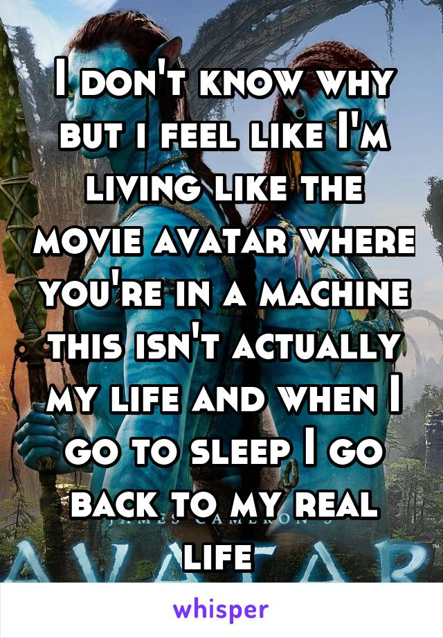I don't know why but i feel like I'm living like the movie avatar where you're in a machine this isn't actually my life and when I go to sleep I go back to my real life